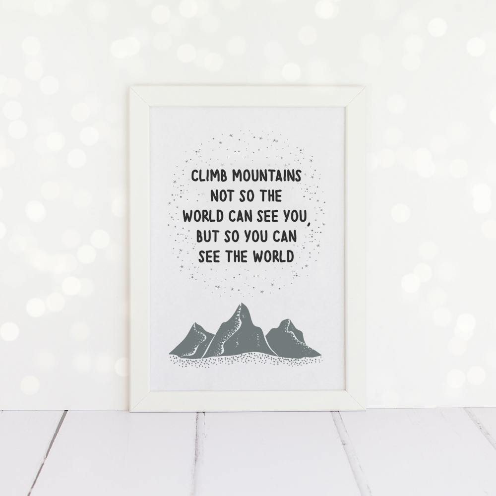 Climb Mountains Not So The World Can See You, But So You Can See The World, A4 Print.