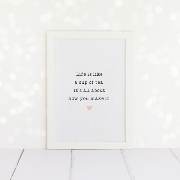 Life Is Like A Cup Of Tea, It's All About How You Make It, A4 Print.