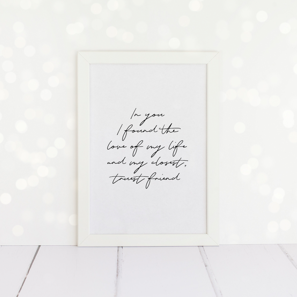 In You I Found The Love Of My Life And My Closest Truest Friend, A4 Print.